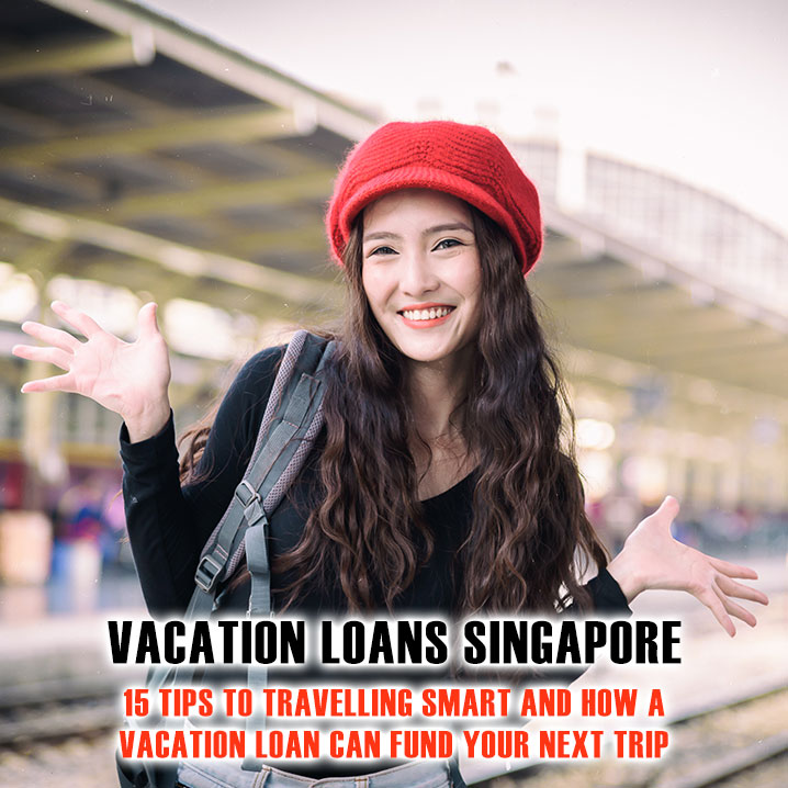 15 Tips To Travelling Smart For Singaporeans 2020 And How A Vacation Loan Can Help To Fund Your Next Trip