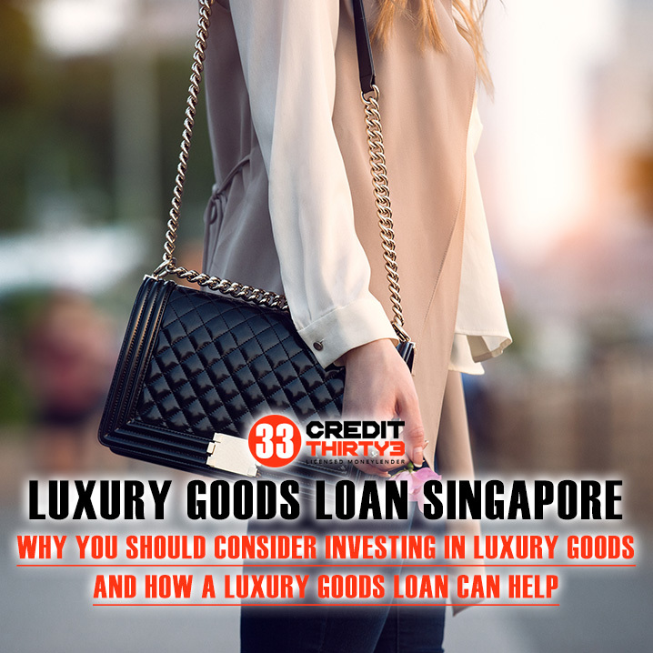 Apply For An Affordable Luxury Goods Loan Singapore 2020: Why Are Luxury Goods A Worthy Investment